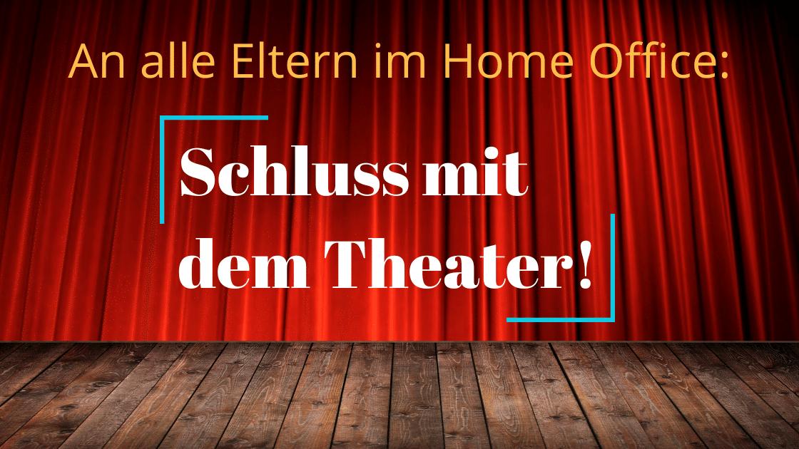 An alle Eltern im Home Office: Schluss mit dem Theater!